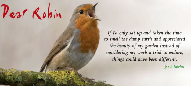 """Pictured: A photo of a robin singing. Text on the image reads: """"Dear Robin. If I'd only sat up and taken the time to smell the damp earth and appreciated the beauty of my garden instead of considering my work a trial to endure, things could have been different. By Jaqui Fairfax""""."""